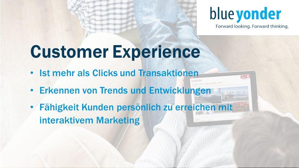 Customer Experience Ist mehr als Clicks und Transaktionen Erkennen von Trends und Entwicklungen Fähigkeit Kunden persönlich zu erreichen mit interakti