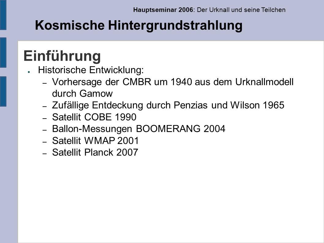 Hauptseminar 2006: Der Urknall und seine Teilchen Kosmische Hintergrundstrahlung COBE ● COBE (Cosmic Background Explorer) – erste präzise Messung – Messung der Anisotropie – Dipol-Anisometrie 3,3 ± 0,2 mK – Quadrupolmoment 16 ± 4 µK – RMS-Temperaturfluktuationen 30 ± 5 µK – 7° Winkelauflösung, l<20 (reicht nicht, um den ersten akustischen Peak zu sehen)