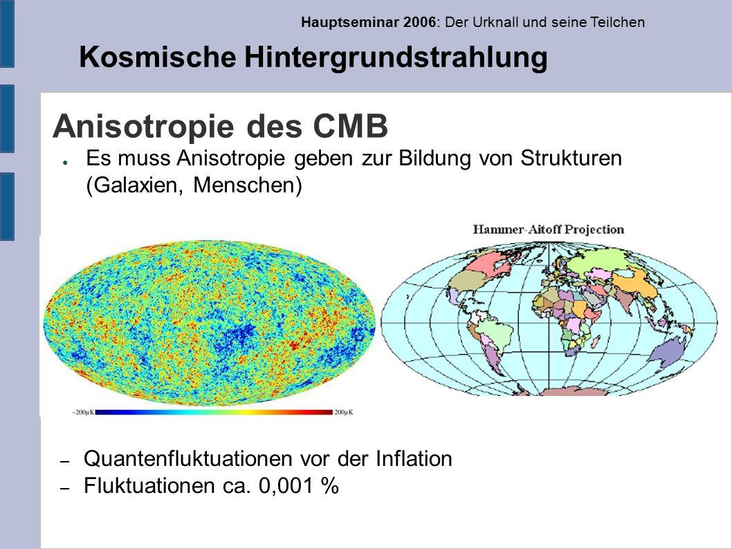 Hauptseminar 2006: Der Urknall und seine Teilchen Kosmische Hintergrundstrahlung Anisotropie des CMB ● Es muss Anisotropie geben zur Bildung von Strukturen (Galaxien, Menschen) – Quantenfluktuationen vor der Inflation – Fluktuationen ca.