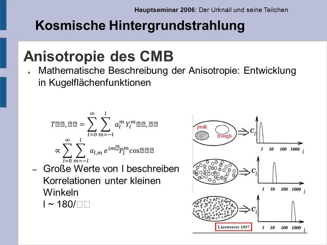 Hauptseminar 2006: Der Urknall und seine Teilchen Kosmische Hintergrundstrahlung Anisotropie des CMB ● Mathematische Beschreibung der Anisotropie: Entwicklung in Kugelflächenfunktionen – Große Werte von l beschreiben Korrelationen unter kleinen Winkeln l ~ 180/
