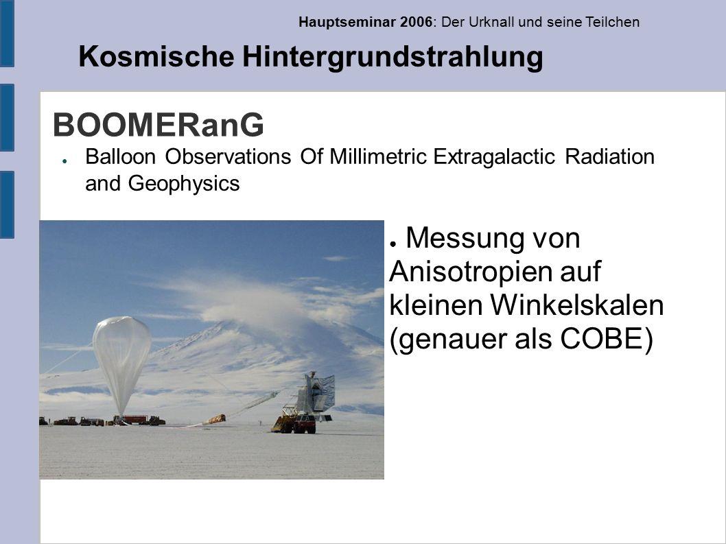 Hauptseminar 2006: Der Urknall und seine Teilchen Kosmische Hintergrundstrahlung BOOMERanG ● Balloon Observations Of Millimetric Extragalactic Radiation and Geophysics ● Messung von Anisotropien auf kleinen Winkelskalen (genauer als COBE)