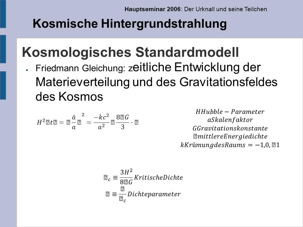 Hauptseminar 2006: Der Urknall und seine Teilchen Kosmische Hintergrundstrahlung Kosmologisches Standardmodell ● Friedmann Gleichung: z eitliche Entwicklung der Materieverteilung und des Gravitationsfeldes des Kosmos
