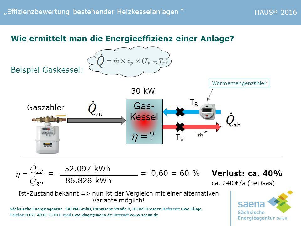 """""""Effizienzbewertung bestehender Heizkesselanlagen Sächsische Energieagentur - SAENA GmbH, Pirnaische Straße 9, 01069 Dresden Referent: Uwe Kluge Telefon 0351-4910-3170 E-mail uwe.kluge@saena.de Internet www.saena.de HAUS ® 2016 52.097 kWh 86.828 kWh =0,60 = 60 %= Verlust: ca."""