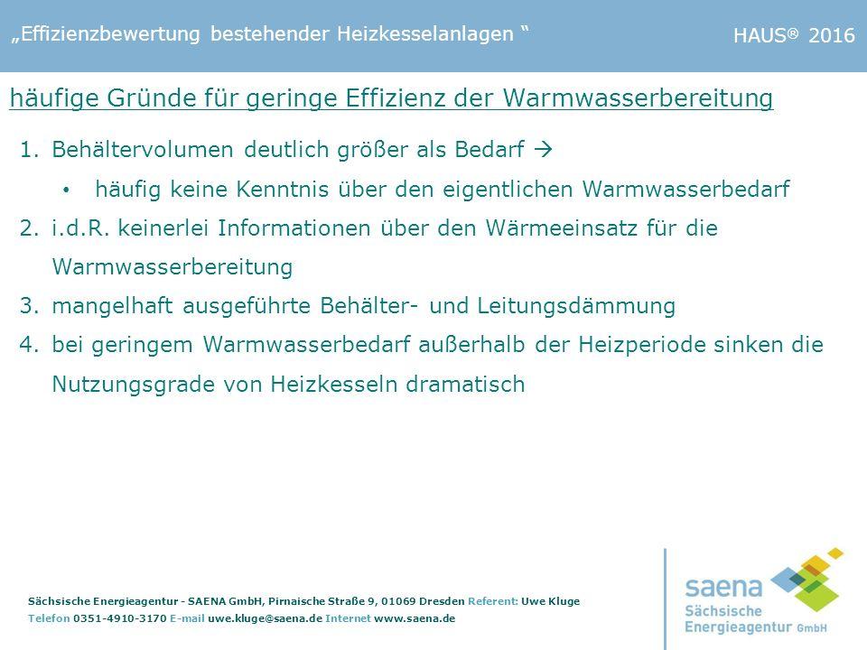 """""""Effizienzbewertung bestehender Heizkesselanlagen Sächsische Energieagentur - SAENA GmbH, Pirnaische Straße 9, 01069 Dresden Referent: Uwe Kluge Telefon 0351-4910-3170 E-mail uwe.kluge@saena.de Internet www.saena.de HAUS ® 2016 häufige Gründe für geringe Effizienz der Warmwasserbereitung 1.Behältervolumen deutlich größer als Bedarf  häufig keine Kenntnis über den eigentlichen Warmwasserbedarf 2.i.d.R."""