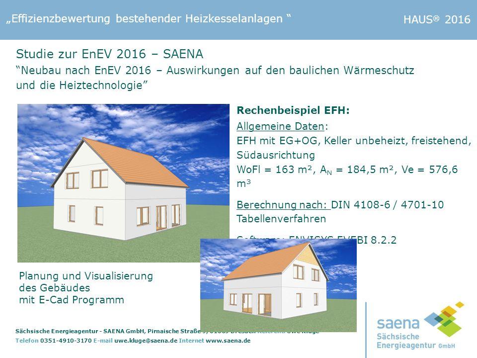 """""""Effizienzbewertung bestehender Heizkesselanlagen Sächsische Energieagentur - SAENA GmbH, Pirnaische Straße 9, 01069 Dresden Referent: Uwe Kluge Telefon 0351-4910-3170 E-mail uwe.kluge@saena.de Internet www.saena.de HAUS ® 2016 Rechenbeispiel EFH: Allgemeine Daten: EFH mit EG+OG, Keller unbeheizt, freistehend, Südausrichtung WoFl = 163 m², A N = 184,5 m², Ve = 576,6 m³ Berechnung nach: DIN 4108-6 / 4701-10 Tabellenverfahren Software: ENVISYS EVEBI 8.2.2 Planung und Visualisierung des Gebäudes mit E-Cad Programm Studie zur EnEV 2016 – SAENA Neubau nach EnEV 2016 – Auswirkungen auf den baulichen Wärmeschutz und die Heiztechnologie"""