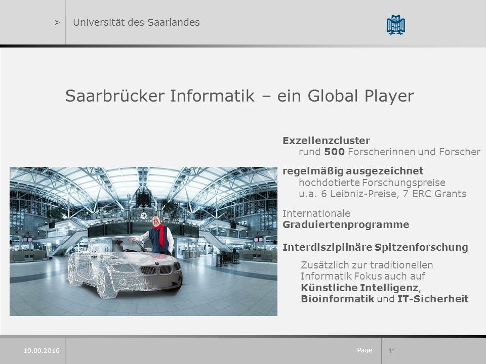 Page 11 19.09.2016 >Universität des Saarlandes Saarbrücker Informatik – ein Global Player Exzellenzcluster rund 500 Forscherinnen und Forscher regelmäßig ausgezeichnet hochdotierte Forschungspreise u.a.