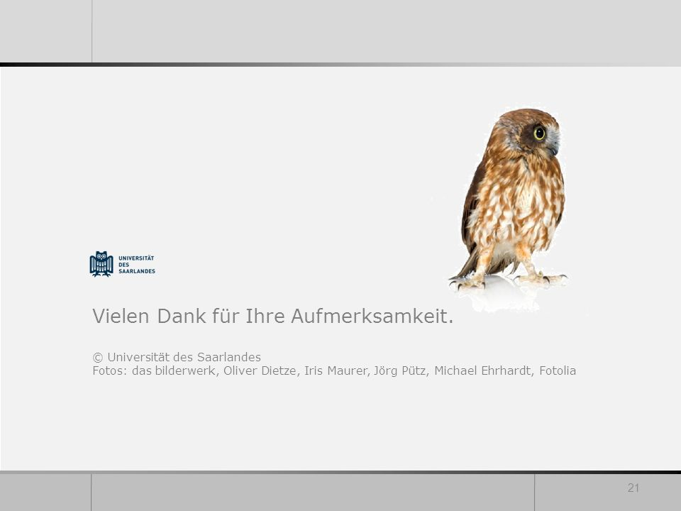 Vielen Dank für Ihre Aufmerksamkeit. © Universität des Saarlandes Fotos: das bilderwerk, Oliver Dietze, Iris Maurer, Jörg Pütz, Michael Ehrhardt, Foto
