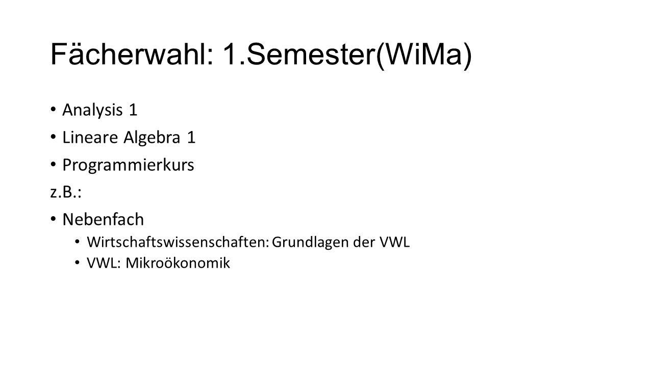 Fächerwahl: 1.Semester(WiMa) Analysis 1 Lineare Algebra 1 Programmierkurs z.B.: Nebenfach Wirtschaftswissenschaften: Grundlagen der VWL VWL: Mikroökonomik