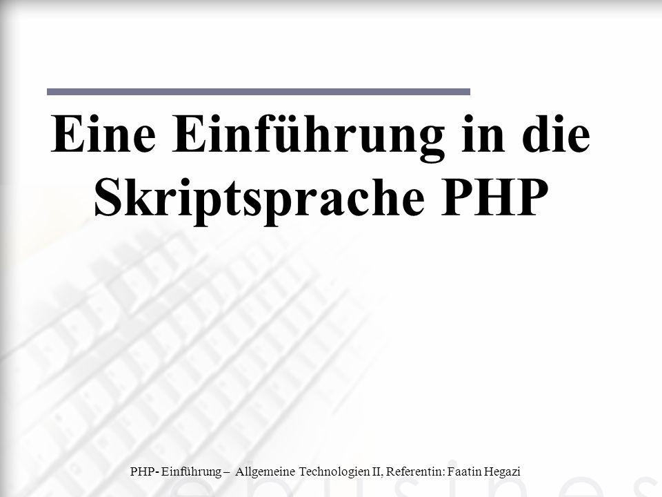 PHP- Einführung – Allgemeine Technologien II, Referentin: Faatin Hegazi Eine Einführung in die Skriptsprache PHP