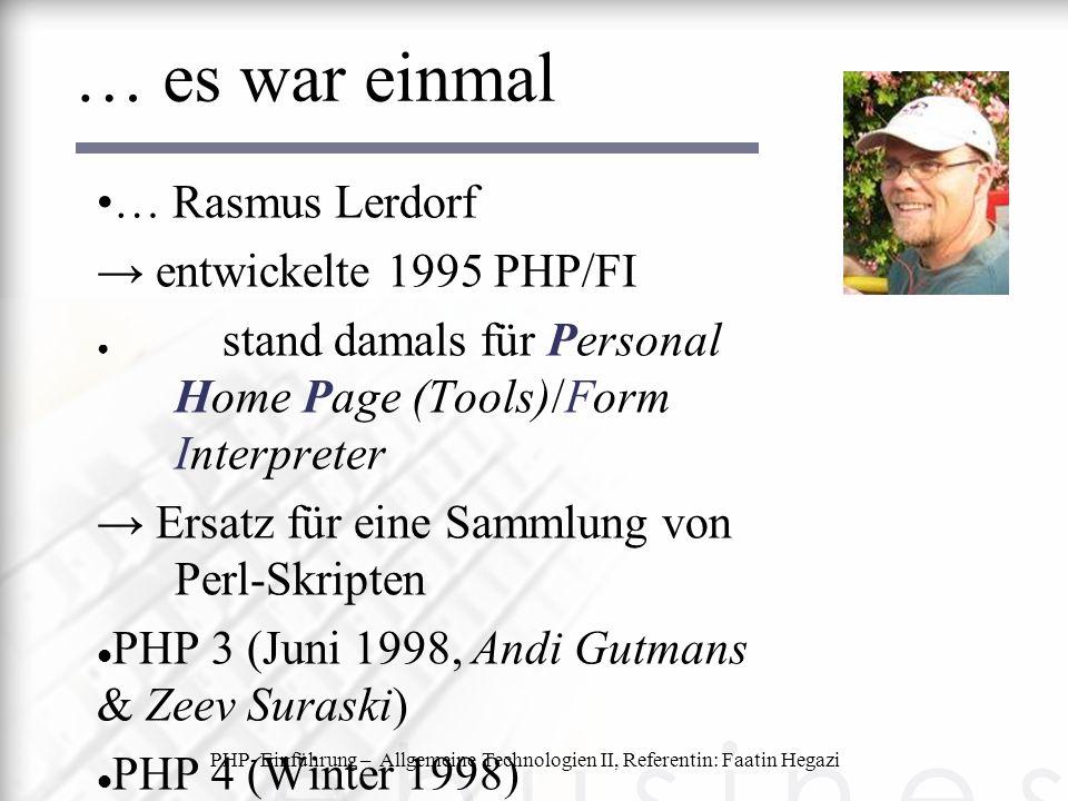 PHP- Einführung – Allgemeine Technologien II, Referentin: Faatin Hegazi … es war einmal … Rasmus Lerdorf → entwickelte 1995 PHP/FI ● stand damals für Personal Home Page (Tools)/Form Interpreter → Ersatz für eine Sammlung von Perl-Skripten PHP 3 (Juni 1998, Andi Gutmans & Zeev Suraski) PHP 4 (Winter 1998) PHP 5 (aktuelle Version, seit Juli 04) stark von den Programmiersprachen wie C und Perl inspiriert