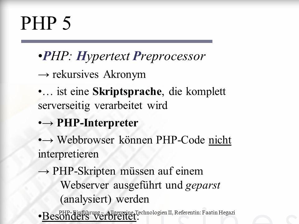 PHP- Einführung – Allgemeine Technologien II, Referentin: Faatin Hegazi PHP 5 PHP: Hypertext Preprocessor → rekursives Akronym … ist eine Skriptsprache, die komplett serverseitig verarbeitet wird → PHP-Interpreter → Webbrowser können PHP-Code nicht interpretieren → PHP-Skripten müssen auf einem Webserver ausgeführt und geparst (analysiert) werden Besonders verbreitet: → die Kombination LAMP