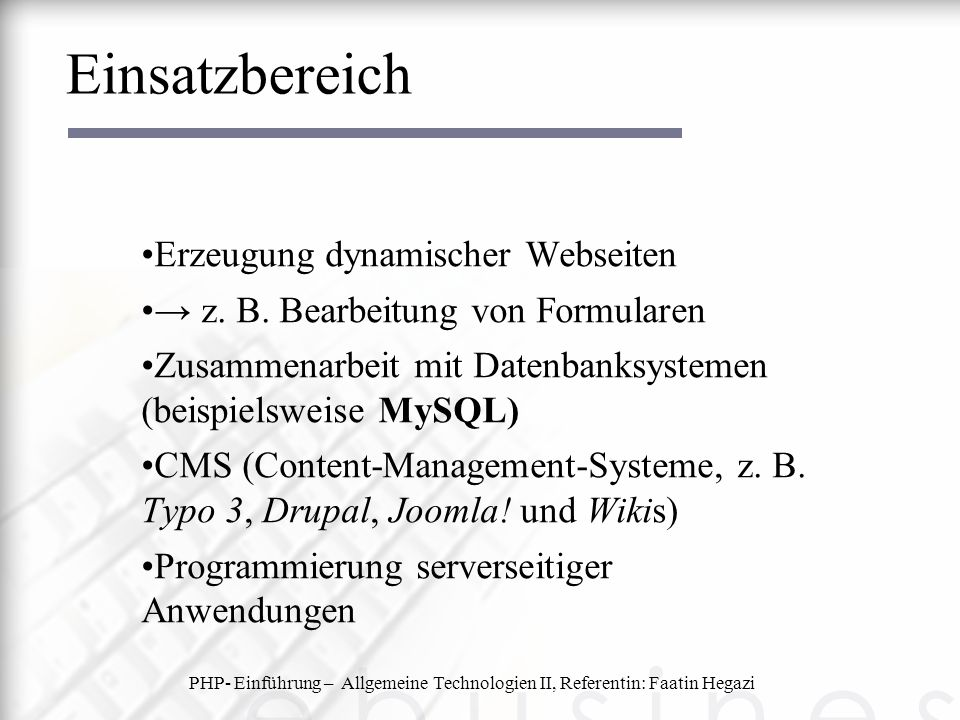 Einsatzbereich Erzeugung dynamischer Webseiten → z. B. Bearbeitung von Formularen Zusammenarbeit mit Datenbanksystemen (beispielsweise MySQL) CMS (Con