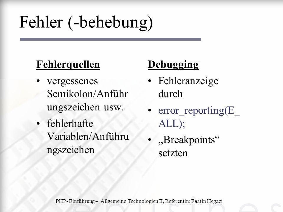 PHP- Einführung – Allgemeine Technologien II, Referentin: Faatin Hegazi Fehler (-behebung) Fehlerquellen vergessenes Semikolon/Anführ ungszeichen usw.