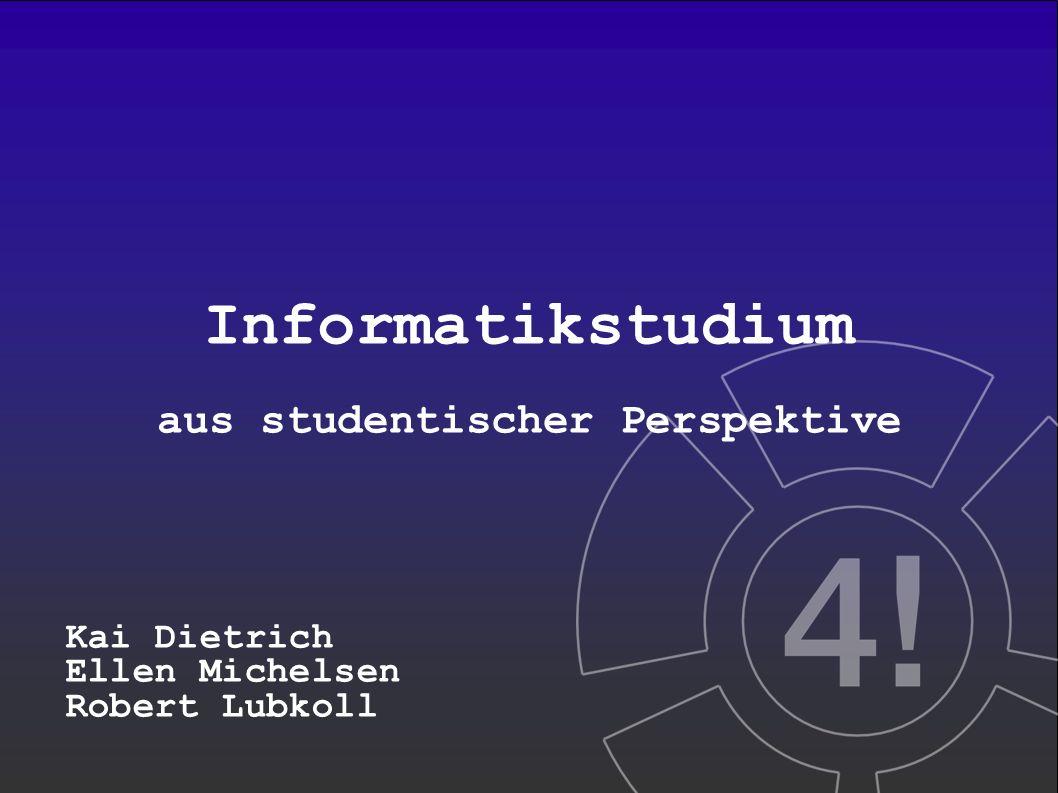 Informatikstudium aus studentischer Perspektive Kai Dietrich Ellen Michelsen Robert Lubkoll