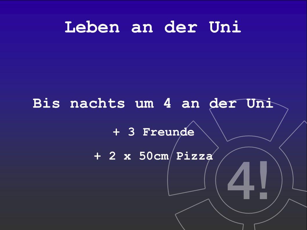 Leben an der Uni Bis nachts um 4 an der Uni + 3 Freunde + 2 x 50cm Pizza
