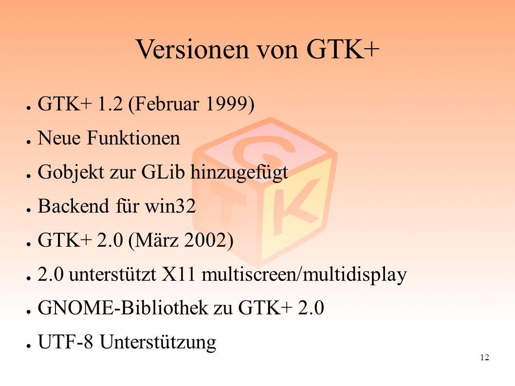 12 Versionen von GTK+ ● GTK+ 1.2 (Februar 1999) ● Neue Funktionen ● Gobjekt zur GLib hinzugefügt ● Backend für win32 ● GTK+ 2.0 (März 2002) ● 2.0 unte