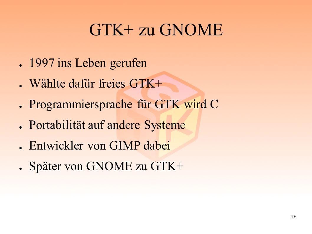 16 GTK+ zu GNOME ● 1997 ins Leben gerufen ● Wählte dafür freies GTK+ ● Programmiersprache für GTK wird C ● Portabilität auf andere Systeme ● Entwickle