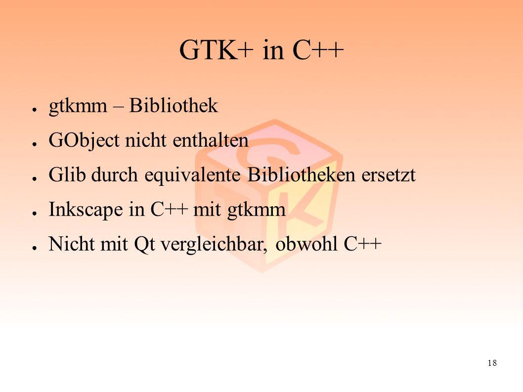 18 GTK+ in C++ ● gtkmm – Bibliothek ● GObject nicht enthalten ● Glib durch equivalente Bibliotheken ersetzt ● Inkscape in C++ mit gtkmm ● Nicht mit Qt