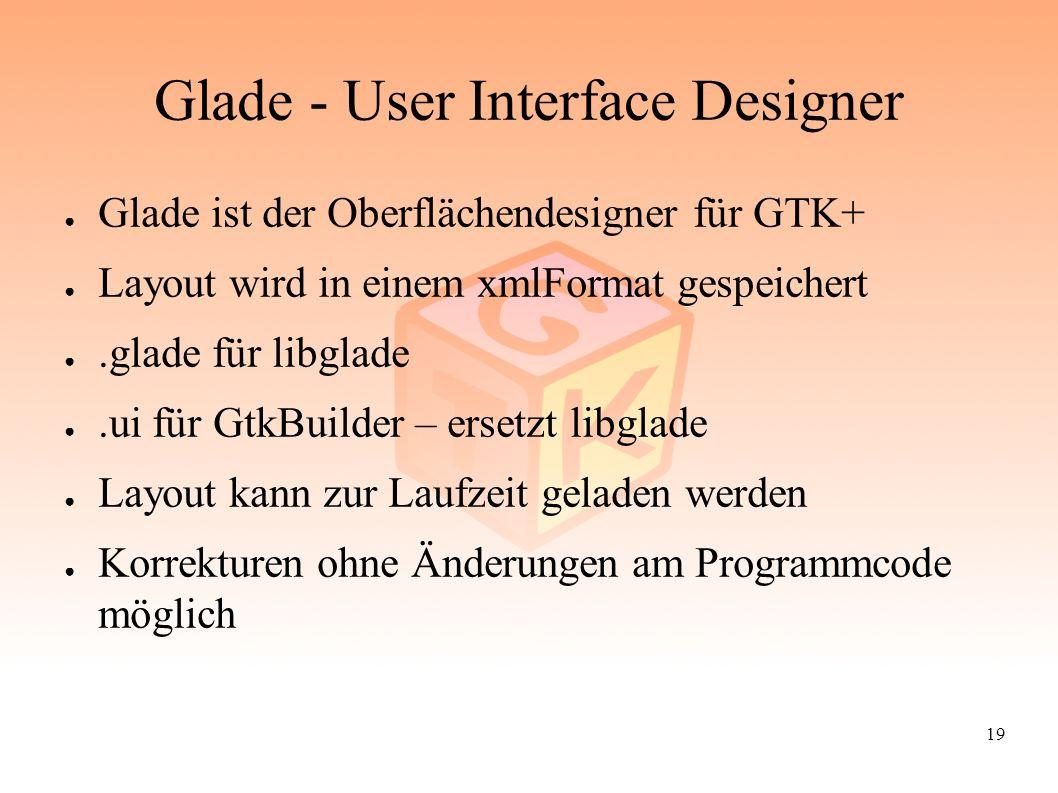 19 Glade - User Interface Designer ● Glade ist der Oberflächendesigner für GTK+ ● Layout wird in einem xmlFormat gespeichert ●.glade für libglade ●.u