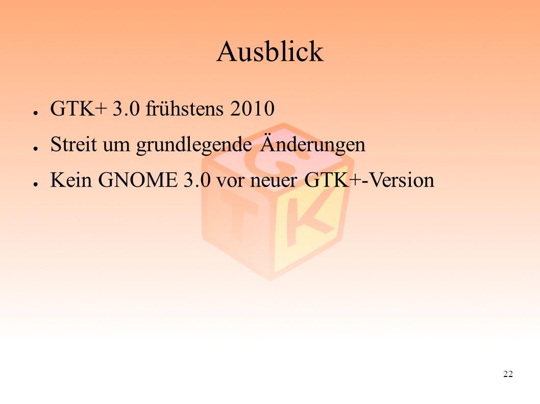 22 Ausblick ● GTK+ 3.0 frühstens 2010 ● Streit um grundlegende Änderungen ● Kein GNOME 3.0 vor neuer GTK+-Version