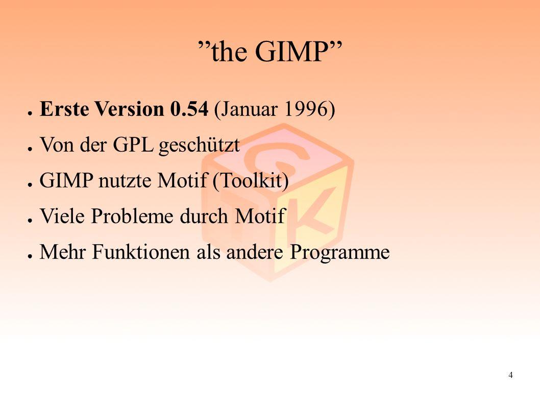 """4 """"the GIMP"""" ● Erste Version 0.54 (Januar 1996) ● Von der GPL geschützt ● GIMP nutzte Motif (Toolkit) ● Viele Probleme durch Motif ● Mehr Funktionen a"""