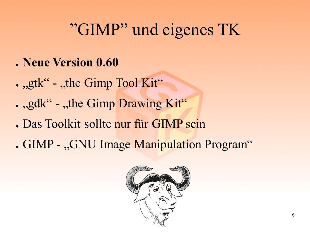 "6 ""GIMP"" und eigenes TK ● Neue Version 0.60 ● ""gtk"" - ""the Gimp Tool Kit"" ● ""gdk"" - ""the Gimp Drawing Kit"" ● Das Toolkit sollte nur für GIMP sein ● GI"