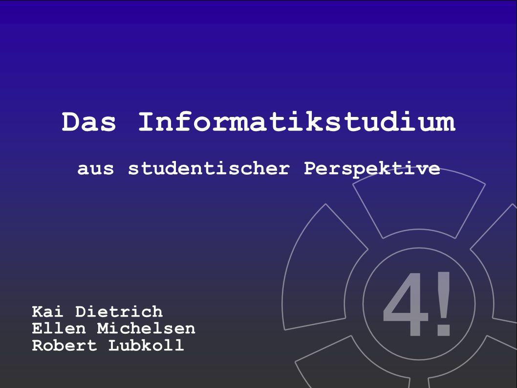Das Informatikstudium aus studentischer Perspektive Kai Dietrich Ellen Michelsen Robert Lubkoll