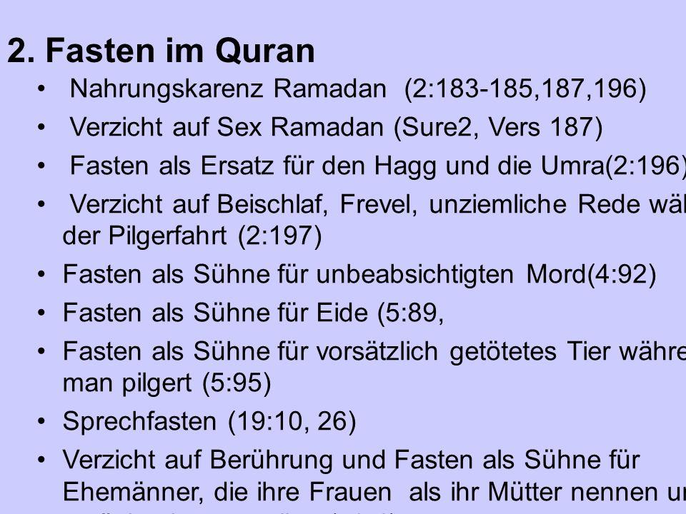Nahrungskarenz Ramadan (2:183-185,187,196) Verzicht auf Sex Ramadan (Sure2, Vers 187) Fasten als Ersatz für den Hagg und die Umra(2:196) Verzicht auf Beischlaf, Frevel, unziemliche Rede während der Pilgerfahrt (2:197) Fasten als Sühne für unbeabsichtigten Mord(4:92) Fasten als Sühne für Eide (5:89, Fasten als Sühne für vorsätzlich getötetes Tier während man pilgert (5:95) Sprechfasten (19:10, 26) Verzicht auf Berührung und Fasten als Sühne für Ehemänner, die ihre Frauen als ihr Mütter nennen und es zurücknehmen wollen (58:4) 2.