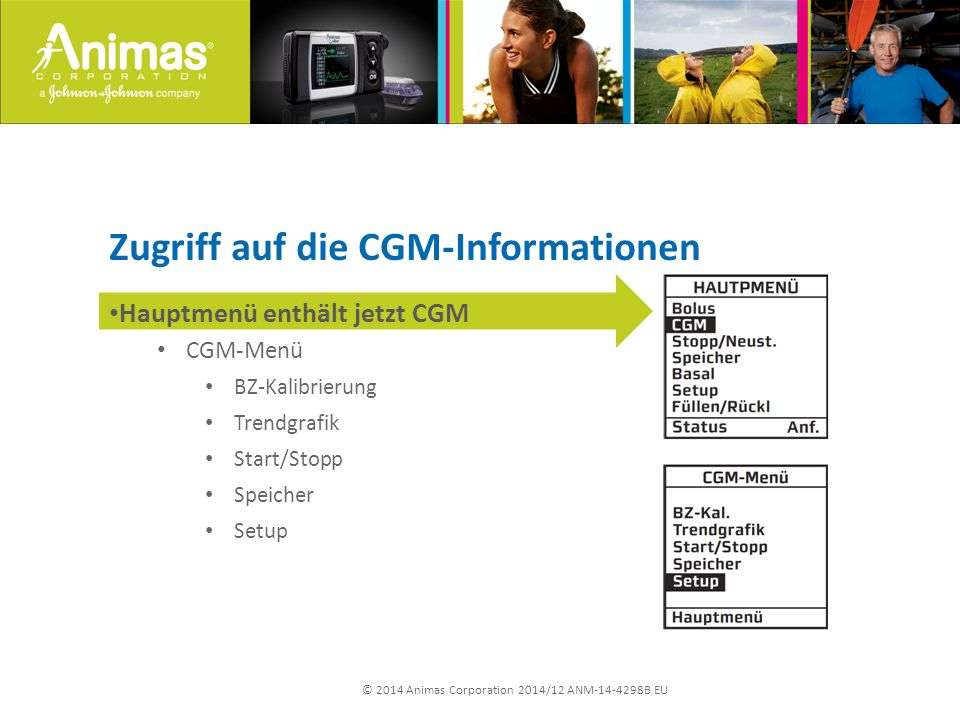 © 2014 Animas Corporation 2014/12 ANM-14-4298B EU Zugriff auf die CGM-Informationen Hauptmenü enthält jetzt CGM CGM-Menü BZ-Kalibrierung Trendgrafik Start/Stopp Speicher Setup
