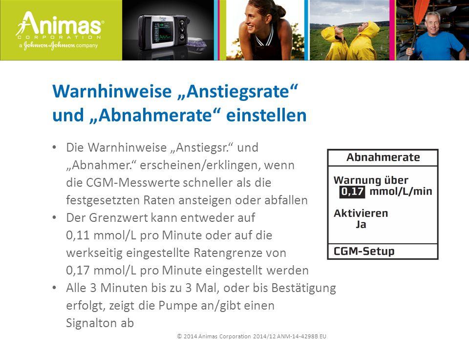 """© 2014 Animas Corporation 2014/12 ANM-14-4298B EU Warnhinweise """"Anstiegsrate und """"Abnahmerate einstellen Die Warnhinweise """"Anstiegsr. und """"Abnahmer. erscheinen/erklingen, wenn die CGM-Messwerte schneller als die festgesetzten Raten ansteigen oder abfallen Der Grenzwert kann entweder auf 0,11 mmol/L pro Minute oder auf die werkseitig eingestellte Ratengrenze von 0,17 mmol/L pro Minute eingestellt werden Alle 3 Minuten bis zu 3 Mal, oder bis Bestätigung erfolgt, zeigt die Pumpe an/gibt einen Signalton ab"""