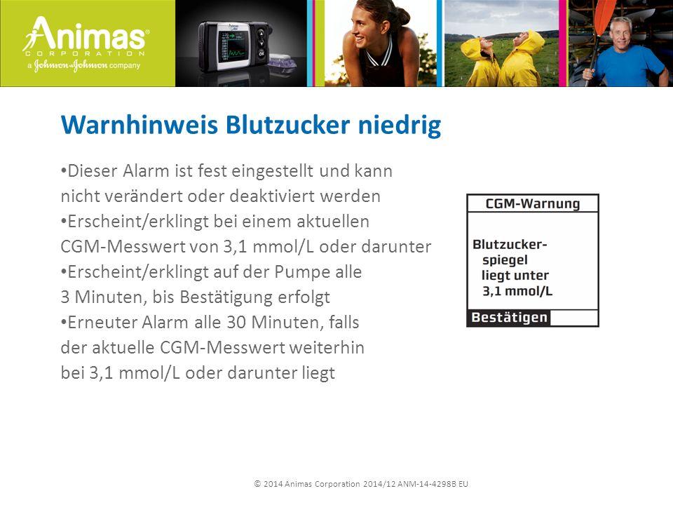 © 2014 Animas Corporation 2014/12 ANM-14-4298B EU Warnhinweis Blutzucker niedrig Dieser Alarm ist fest eingestellt und kann nicht verändert oder deaktiviert werden Erscheint/erklingt bei einem aktuellen CGM-Messwert von 3,1 mmol/L oder darunter Erscheint/erklingt auf der Pumpe alle 3 Minuten, bis Bestätigung erfolgt Erneuter Alarm alle 30 Minuten, falls der aktuelle CGM-Messwert weiterhin bei 3,1 mmol/L oder darunter liegt