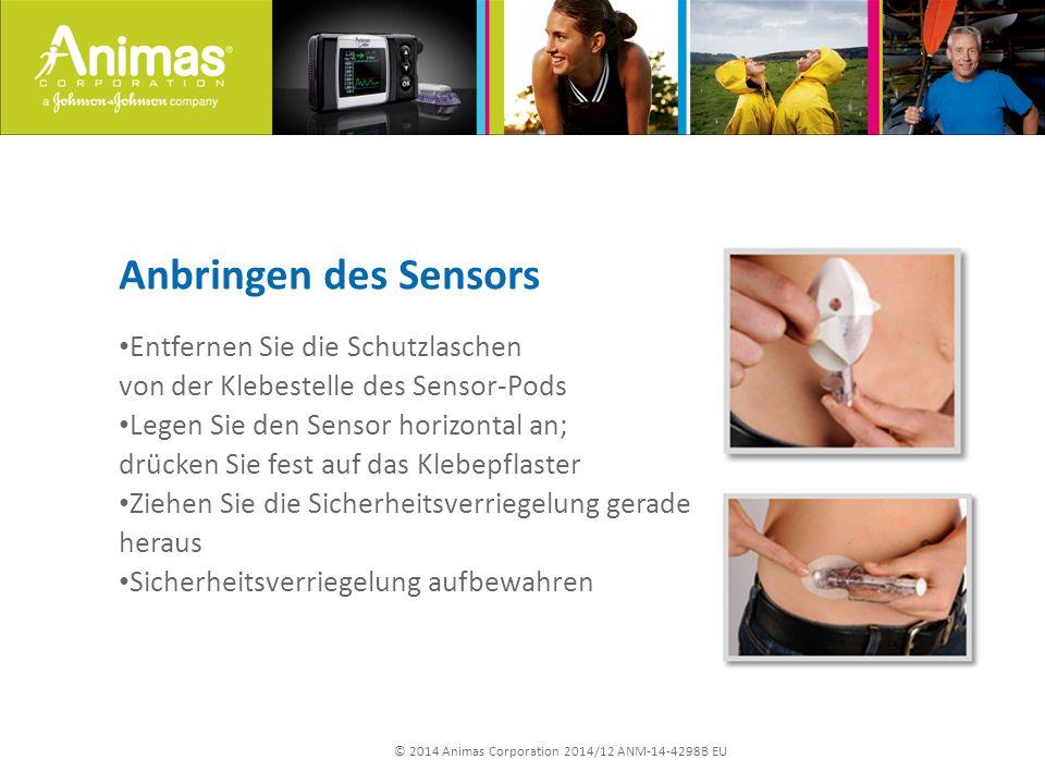 © 2014 Animas Corporation 2014/12 ANM-14-4298B EU Anbringen des Sensors Entfernen Sie die Schutzlaschen von der Klebestelle des Sensor-Pods Legen Sie den Sensor horizontal an; drücken Sie fest auf das Klebepflaster Ziehen Sie die Sicherheitsverriegelung gerade heraus Sicherheitsverriegelung aufbewahren