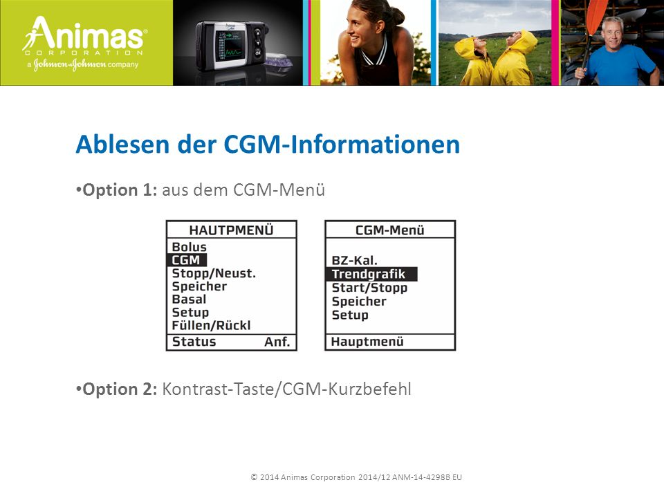 © 2014 Animas Corporation 2014/12 ANM-14-4298B EU Ablesen der CGM-Informationen Option 1: aus dem CGM-Menü Option 2: Kontrast-Taste/CGM-Kurzbefehl