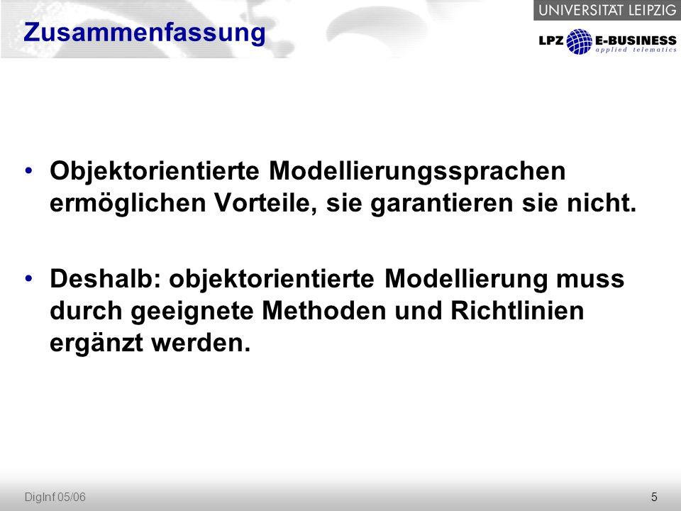 5 DigInf 05/06 Zusammenfassung Objektorientierte Modellierungssprachen ermöglichen Vorteile, sie garantieren sie nicht.