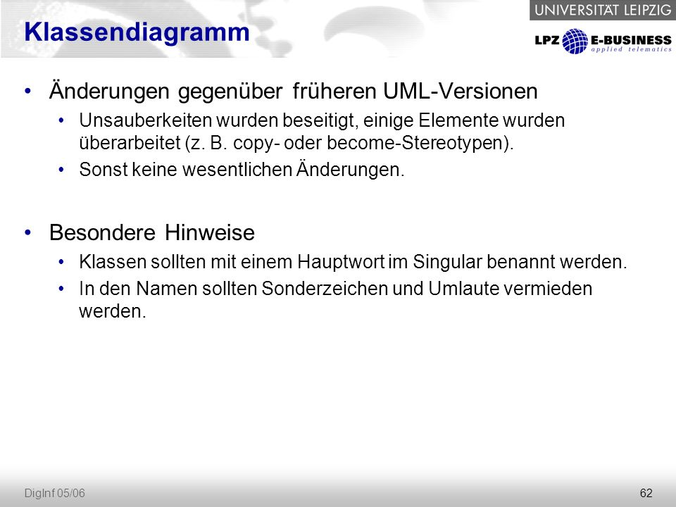 62 DigInf 05/06 Klassendiagramm Änderungen gegenüber früheren UML-Versionen Unsauberkeiten wurden beseitigt, einige Elemente wurden überarbeitet (z.