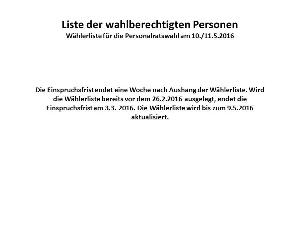 Liste der wahlberechtigten Personen Wählerliste für die Personalratswahl am 10./11.5.2016 Die Einspruchsfrist endet eine Woche nach Aushang der Wählerliste.