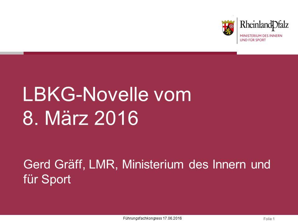 Folie 1 LBKG-Novelle vom 8. März 2016 Gerd Gräff, LMR, Ministerium des Innern und für Sport Führungsfachkongress 17.06.2016