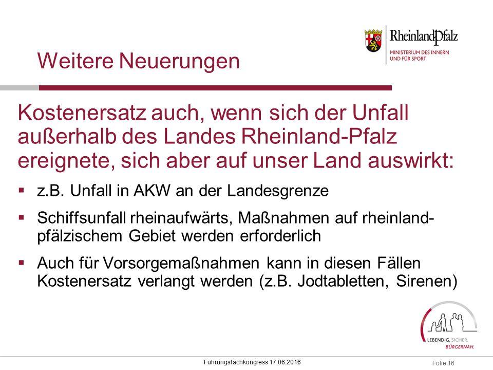 Folie 16 Führungsfachkongress 17.06.2016 Weitere Neuerungen Kostenersatz auch, wenn sich der Unfall außerhalb des Landes Rheinland-Pfalz ereignete, sich aber auf unser Land auswirkt:  z.B.