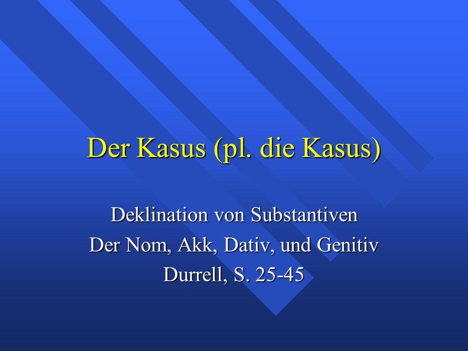 Der Kasus (pl. die Kasus) Deklination von Substantiven Der Nom, Akk, Dativ, und Genitiv Durrell, S. 25-45
