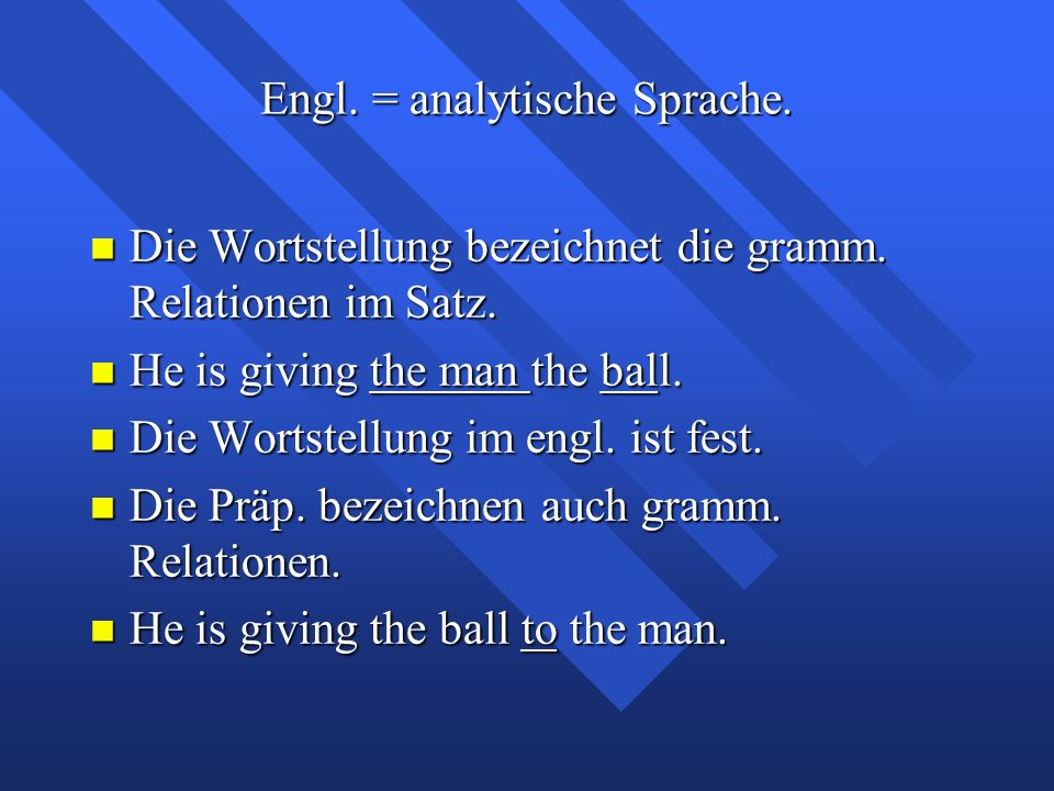 Engl. = analytische Sprache. Die Wortstellung bezeichnet die gramm. Relationen im Satz. Die Wortstellung bezeichnet die gramm. Relationen im Satz. He