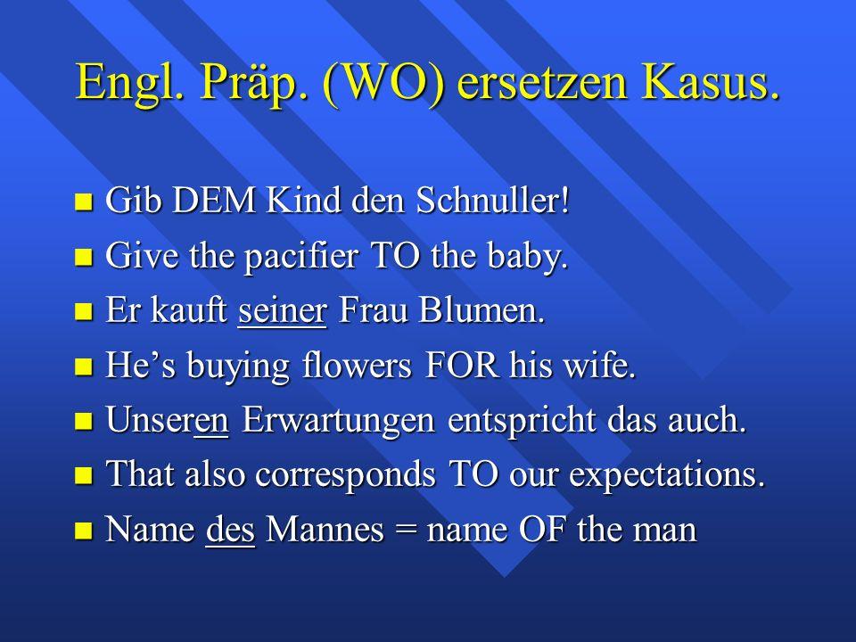 Engl. Präp. (WO) ersetzen Kasus. Gib DEM Kind den Schnuller.