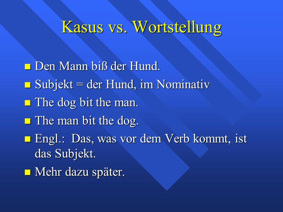 Kasus vs. Wortstellung Den Mann biß der Hund. Den Mann biß der Hund. Subjekt = der Hund, im Nominativ Subjekt = der Hund, im Nominativ The dog bit the