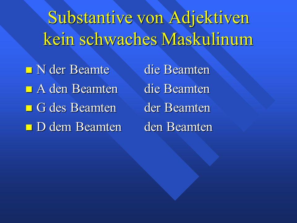 Substantive von Adjektiven kein schwaches Maskulinum N der Beamtedie Beamten N der Beamtedie Beamten A den Beamtendie Beamten A den Beamtendie Beamten