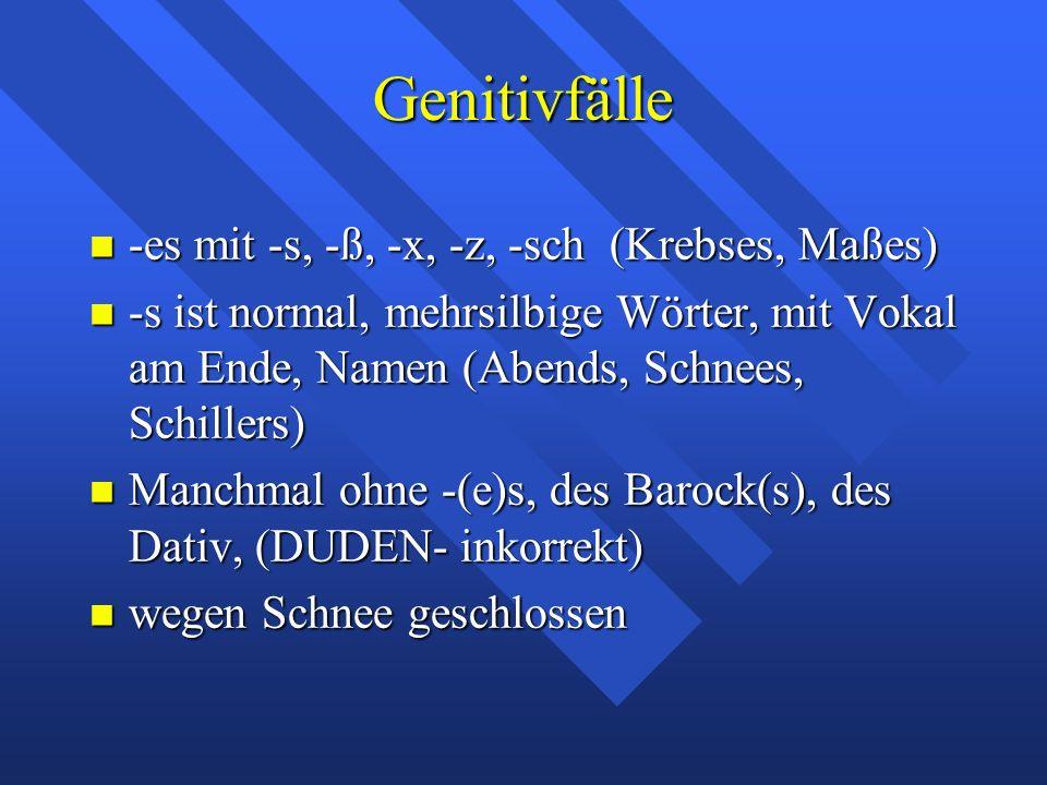 Genitivfälle -es mit -s, -ß, -x, -z, -sch (Krebses, Maßes) -es mit -s, -ß, -x, -z, -sch (Krebses, Maßes) -s ist normal, mehrsilbige Wörter, mit Vokal am Ende, Namen (Abends, Schnees, Schillers) -s ist normal, mehrsilbige Wörter, mit Vokal am Ende, Namen (Abends, Schnees, Schillers) Manchmal ohne -(e)s, des Barock(s), des Dativ, (DUDEN- inkorrekt) Manchmal ohne -(e)s, des Barock(s), des Dativ, (DUDEN- inkorrekt) wegen Schnee geschlossen wegen Schnee geschlossen
