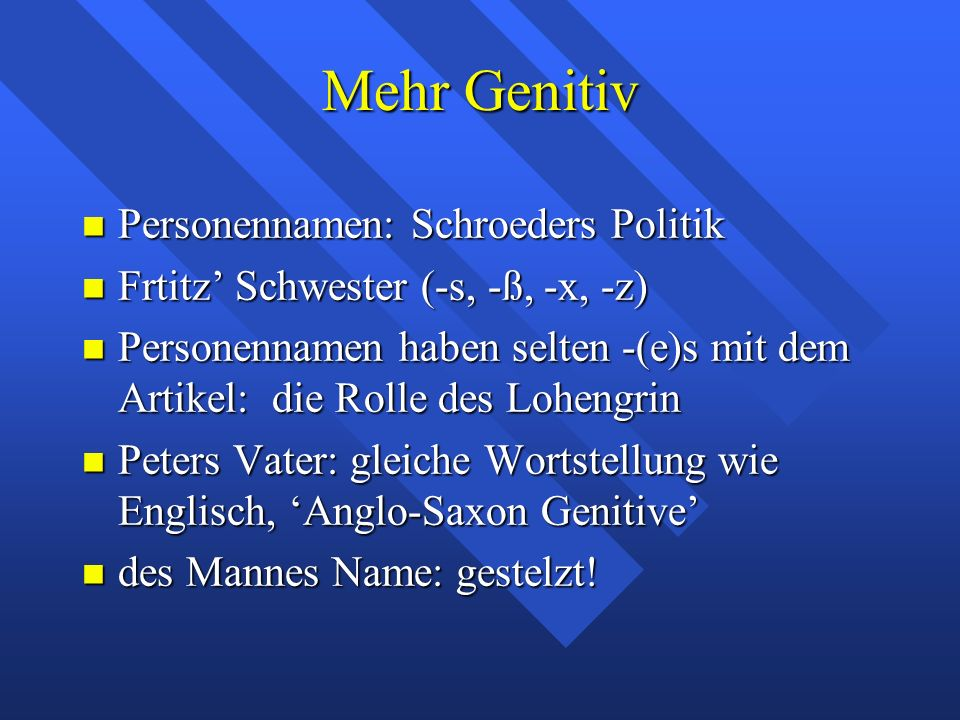 Mehr Genitiv Personennamen: Schroeders Politik Personennamen: Schroeders Politik Frtitz' Schwester (-s, -ß, -x, -z) Frtitz' Schwester (-s, -ß, -x, -z) Personennamen haben selten -(e)s mit dem Artikel: die Rolle des Lohengrin Personennamen haben selten -(e)s mit dem Artikel: die Rolle des Lohengrin Peters Vater: gleiche Wortstellung wie Englisch, 'Anglo-Saxon Genitive' Peters Vater: gleiche Wortstellung wie Englisch, 'Anglo-Saxon Genitive' des Mannes Name: gestelzt.