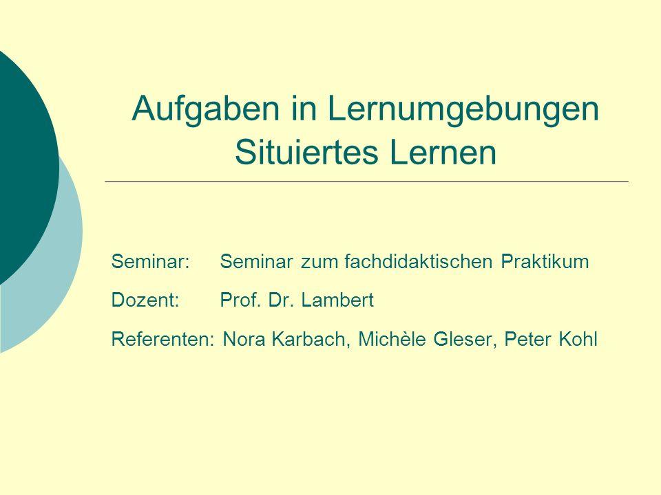 Aufgaben in Lernumgebungen Situiertes Lernen Seminar: Seminar zum fachdidaktischen Praktikum Dozent: Prof.