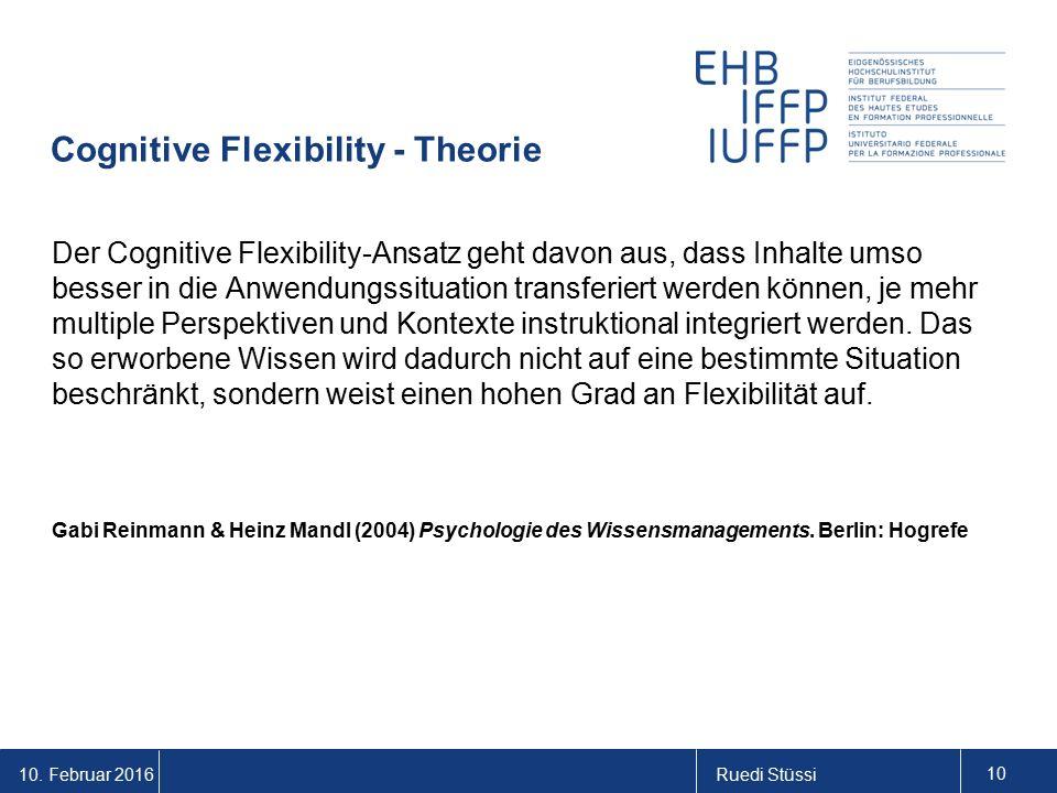 10. Februar 2016Ruedi Stüssi 10 Cognitive Flexibility - Theorie Der Cognitive Flexibility-Ansatz geht davon aus, dass Inhalte umso besser in die Anwen