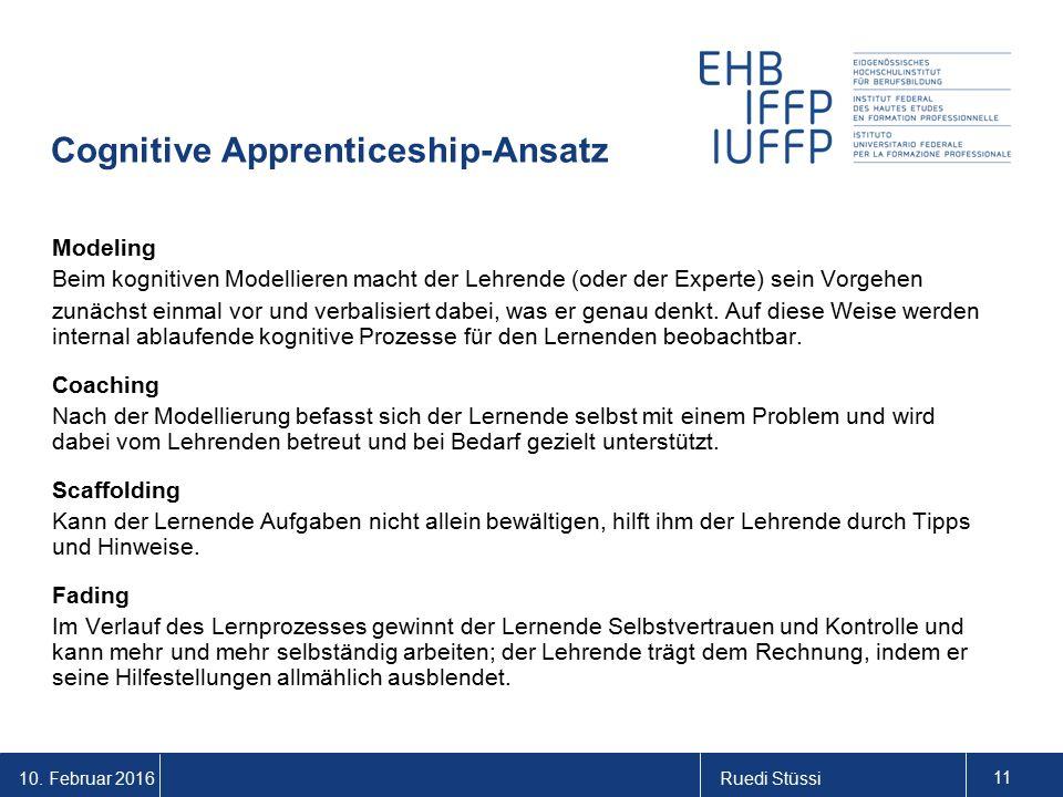 10. Februar 2016Ruedi Stüssi 11 Cognitive Apprenticeship-Ansatz Modeling Beim kognitiven Modellieren macht der Lehrende (oder der Experte) sein Vorgeh