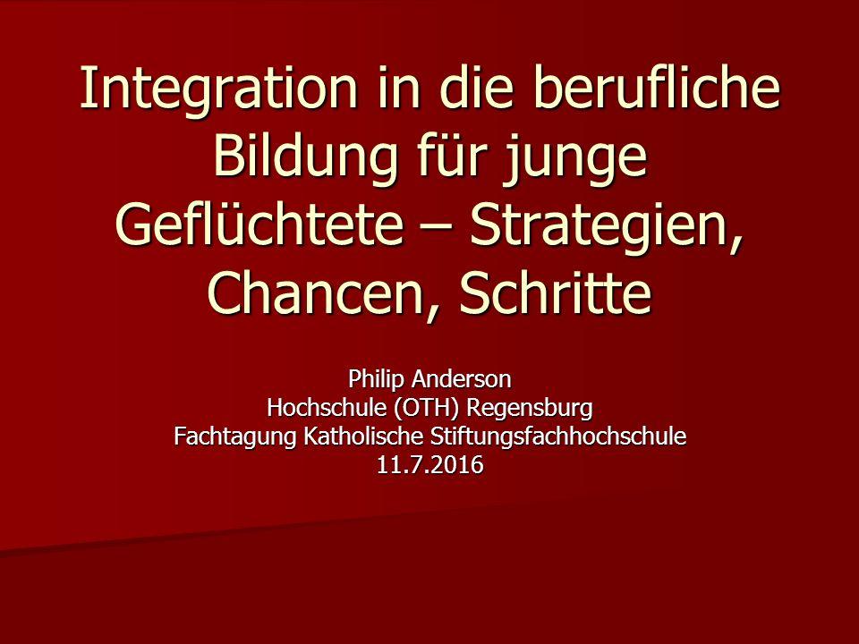 Integration in die berufliche Bildung für junge Geflüchtete – Strategien, Chancen, Schritte Philip Anderson Hochschule (OTH) Regensburg Fachtagung Katholische Stiftungsfachhochschule 11.7.2016