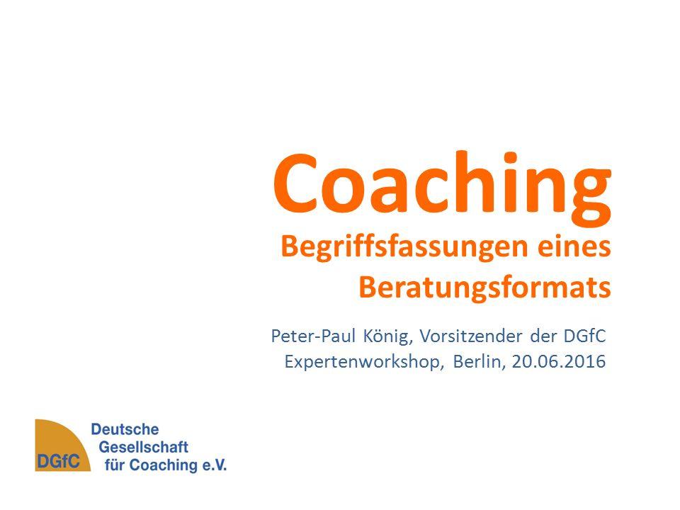 Coaching Begriffsfassungen eines Beratungsformats Peter-Paul König, Vorsitzender der DGfC Expertenworkshop, Berlin, 20.06.2016